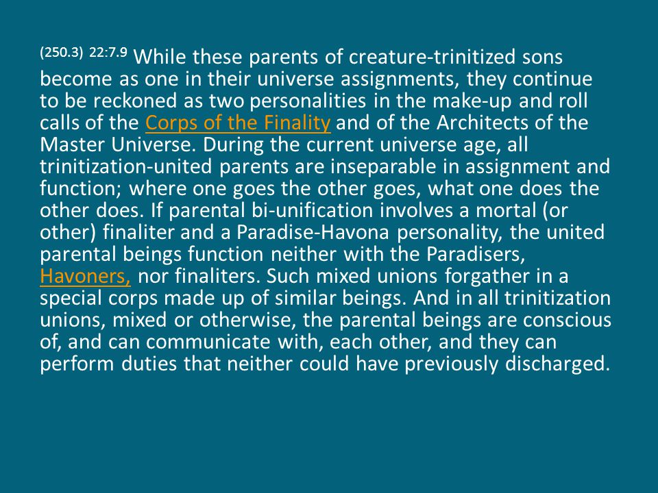(250.3) 22:7.9 While these parents of creature-trinitized sons become as one in their universe assignments, they continue to be reckoned as two personalities in the make-up and roll calls of the Corps of the Finality and of the Architects of the Master Universe.