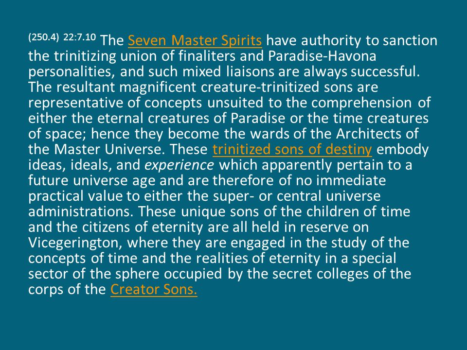(250.4) 22:7.10 The Seven Master Spirits have authority to sanction the trinitizing union of finaliters and Paradise-Havona personalities, and such mixed liaisons are always successful.