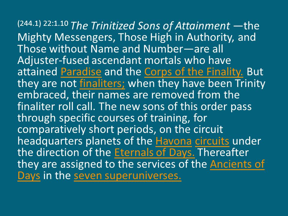 (244.1) 22:1.10 The Trinitized Sons of Attainment —the Mighty Messengers, Those High in Authority, and Those without Name and Number—are all Adjuster-fused ascendant mortals who have attained Paradise and the Corps of the Finality.