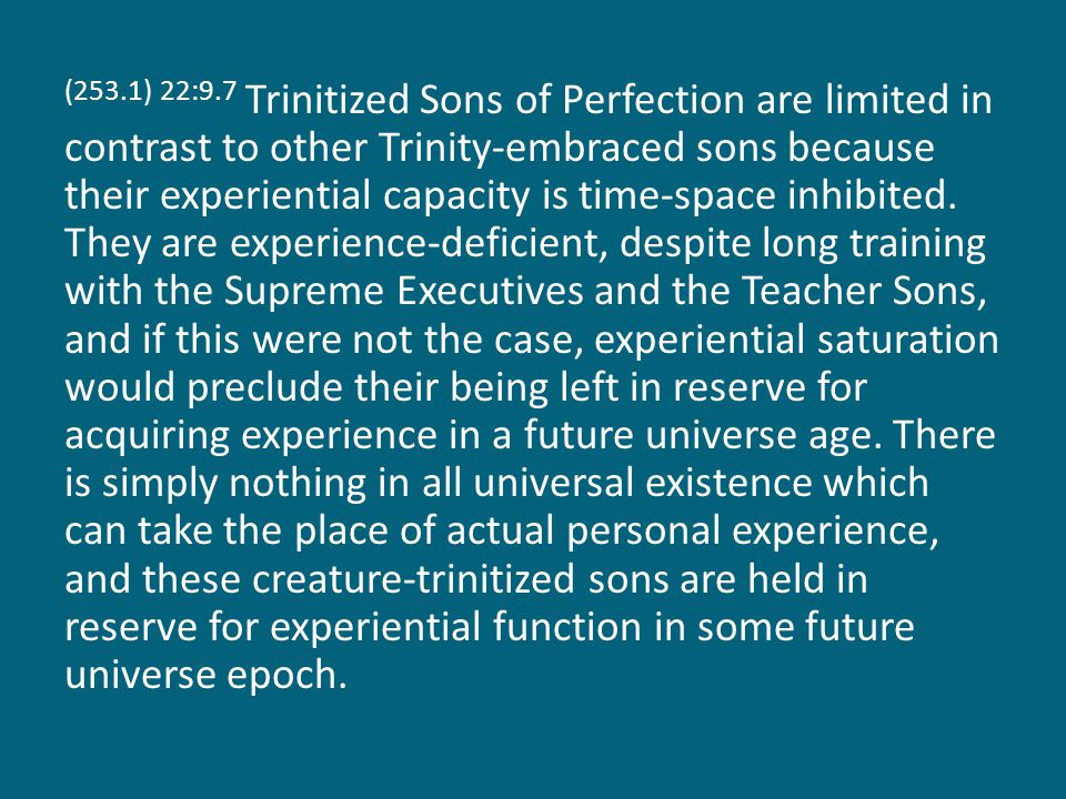 (253.1) 22:9.7 Trinitized Sons of Perfection are limited in contrast to other Trinity-embraced sons because their experiential capacity is time-space inhibited.