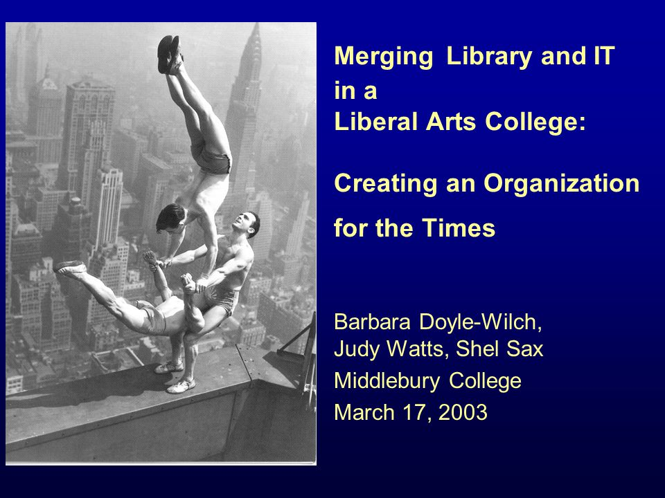 Merging Library and IT in a Liberal Arts College: Creating an Organization for the Times Barbara Doyle-Wilch, Judy Watts, Shel Sax Middlebury College March 17, 2003