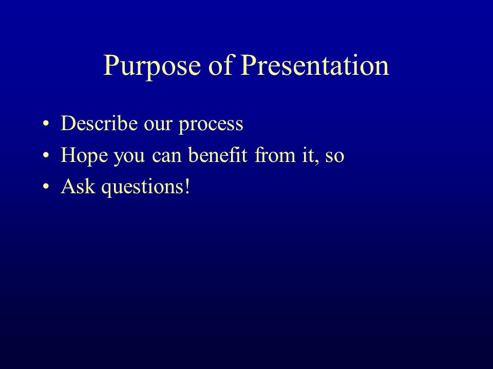 Purpose of Presentation Describe our process Hope you can benefit from it, so Ask questions!