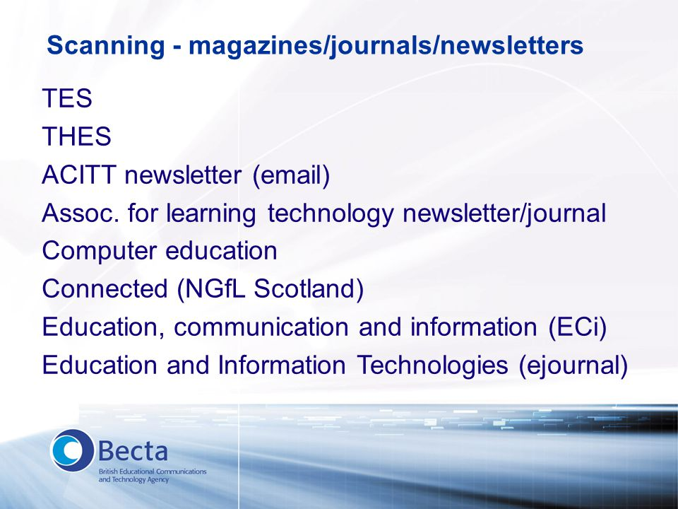 Scanning - magazines/journals/newsletters TES THES ACITT newsletter (email) Assoc. for learning technology newsletter/journal Computer education Conne