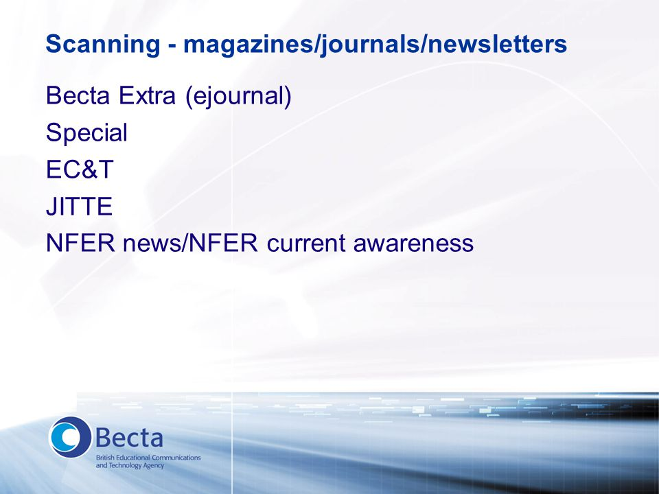 Scanning - magazines/journals/newsletters Becta Extra (ejournal) Special EC&T JITTE NFER news/NFER current awareness