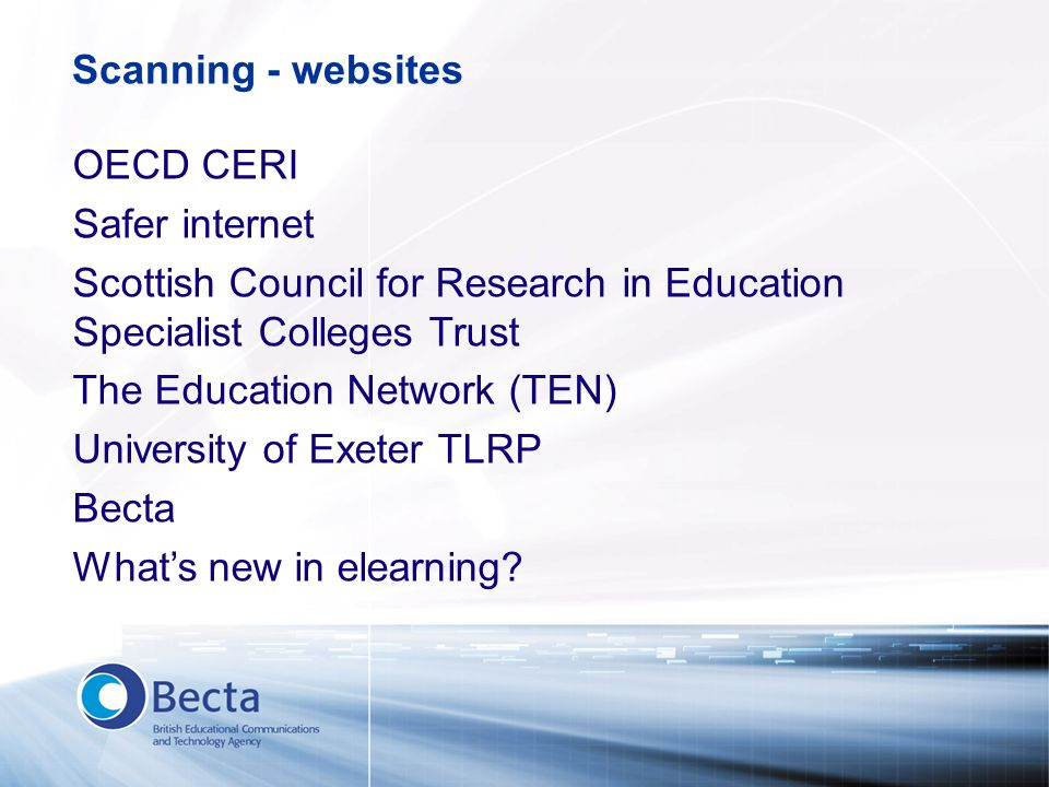 Scanning - websites OECD CERI Safer internet Scottish Council for Research in Education Specialist Colleges Trust The Education Network (TEN) University of Exeter TLRP Becta What's new in elearning?