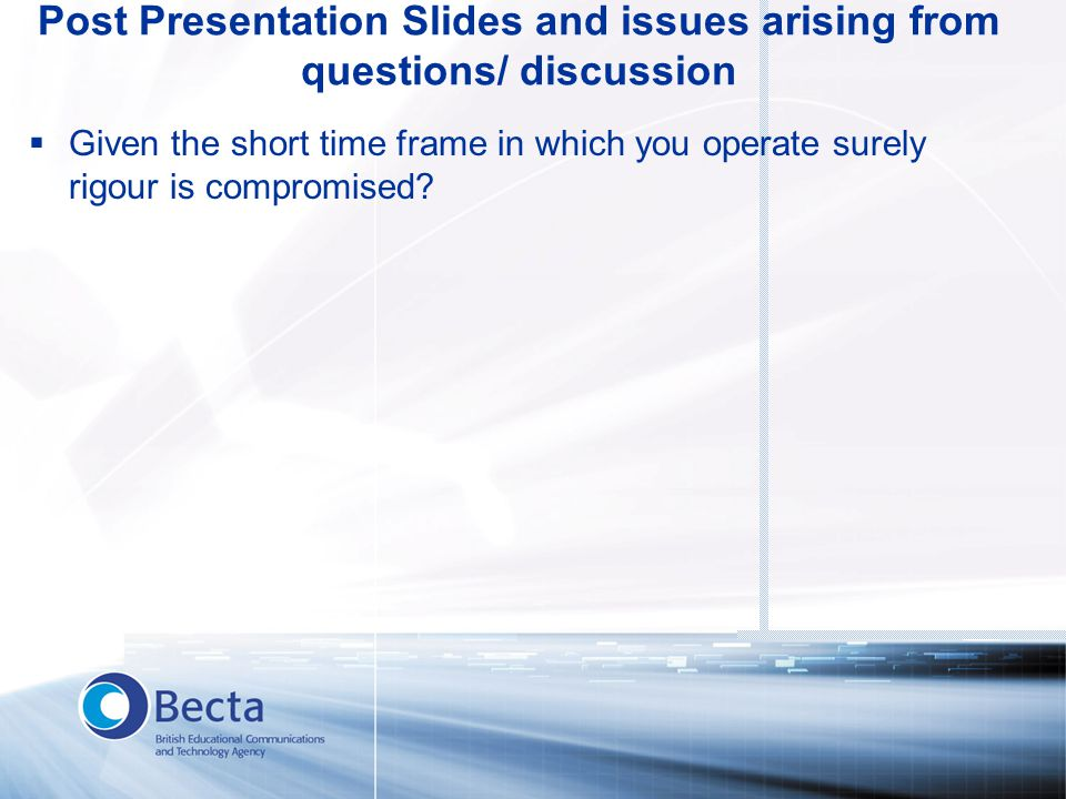Post Presentation Slides and issues arising from questions/ discussion  Given the short time frame in which you operate surely rigour is compromised?