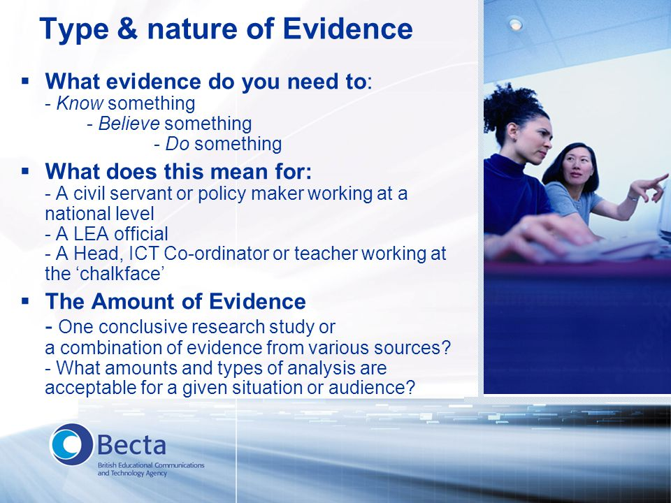 Type & nature of Evidence  What evidence do you need to: - Know something - Believe something - Do something  What does this mean for: - A civil ser
