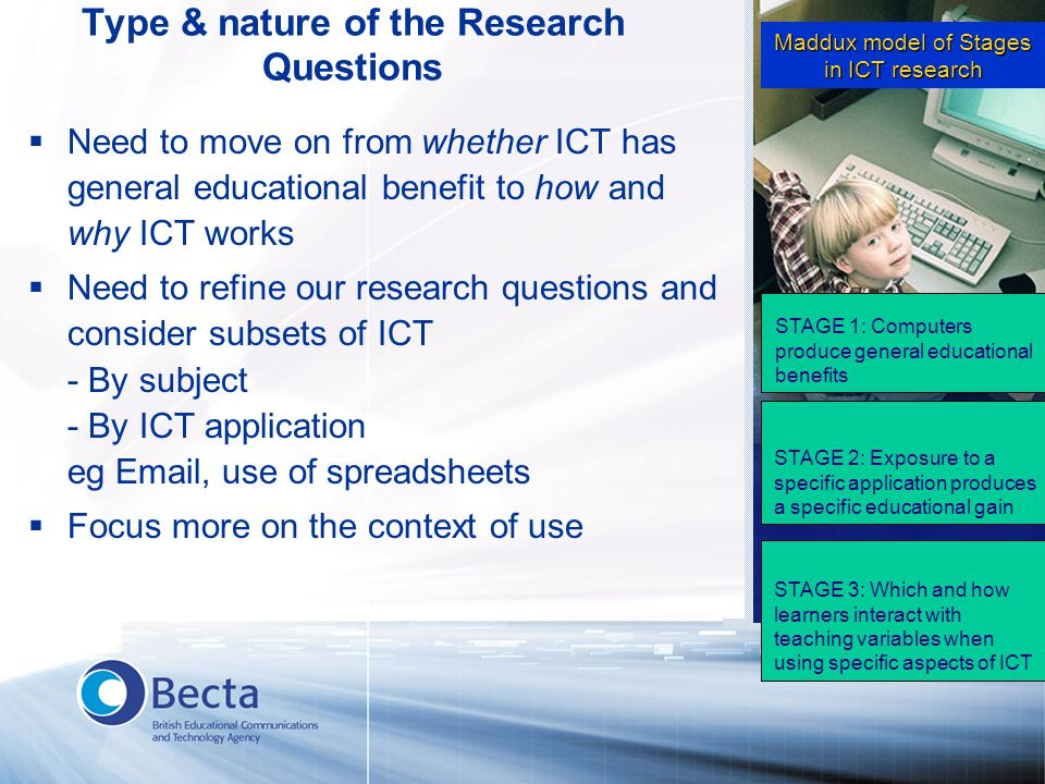 Type & nature of the Research Questions  Need to move on from whether ICT has general educational benefit to how and why ICT works  Need to refine our research questions and consider subsets of ICT - By subject - By ICT application eg Email, use of spreadsheets  Focus more on the context of use Maddux model of Stages in ICT research STAGE 1: Computers produce general educational benefits STAGE 2: Exposure to a specific application produces a specific educational gain STAGE 3: Which and how learners interact with teaching variables when using specific aspects of ICT