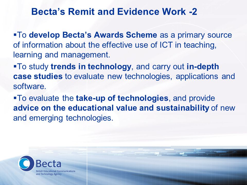 Becta's Remit and Evidence Work -2  To develop Becta's Awards Scheme as a primary source of information about the effective use of ICT in teaching, learning and management.