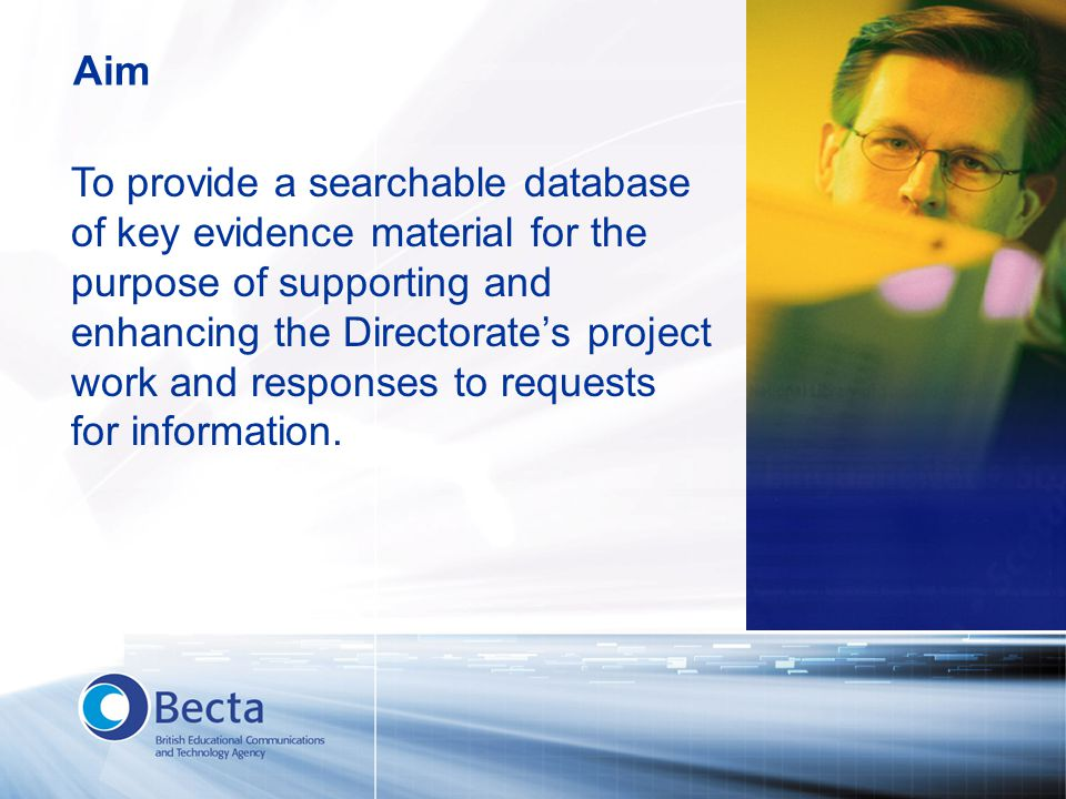 To provide a searchable database of key evidence material for the purpose of supporting and enhancing the Directorate's project work and responses to requests for information.
