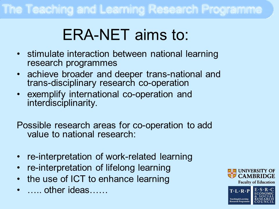 ERA-NET aims to: stimulate interaction between national learning research programmes achieve broader and deeper trans-national and trans-disciplinary research co-operation exemplify international co-operation and interdisciplinarity.