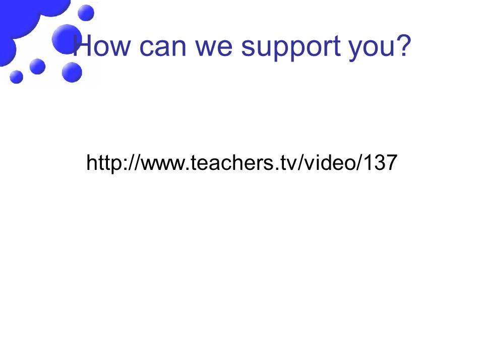 How can we support you? http://www.teachers.tv/video/137