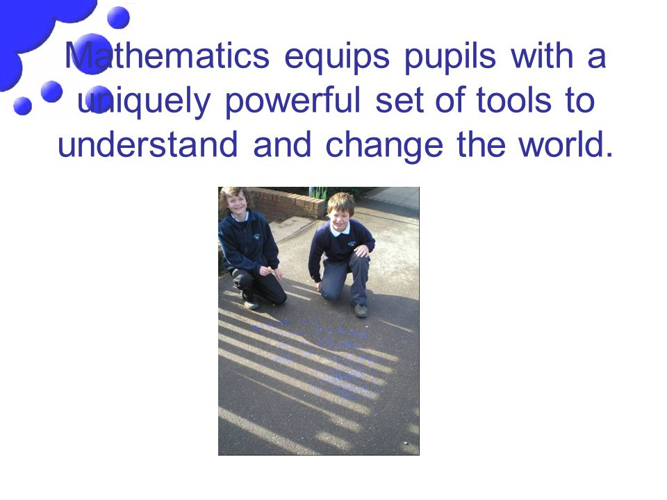 Mathematics equips pupils with a uniquely powerful set of tools to understand and change the world.