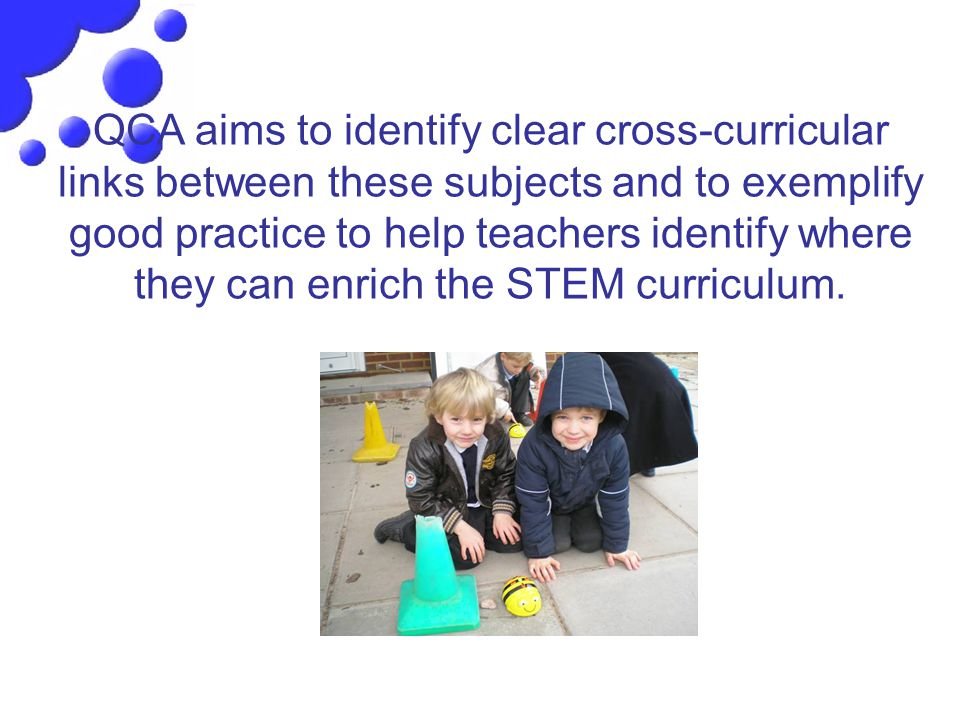 QCA aims to identify clear cross-curricular links between these subjects and to exemplify good practice to help teachers identify where they can enrich the STEM curriculum.