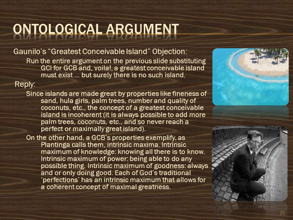 "Gaunilo's ""Greatest Conceivable Island"" Objection: Run the entire argument on the previous slide substituting GCI for GCB and, voila!, a greatest conc"