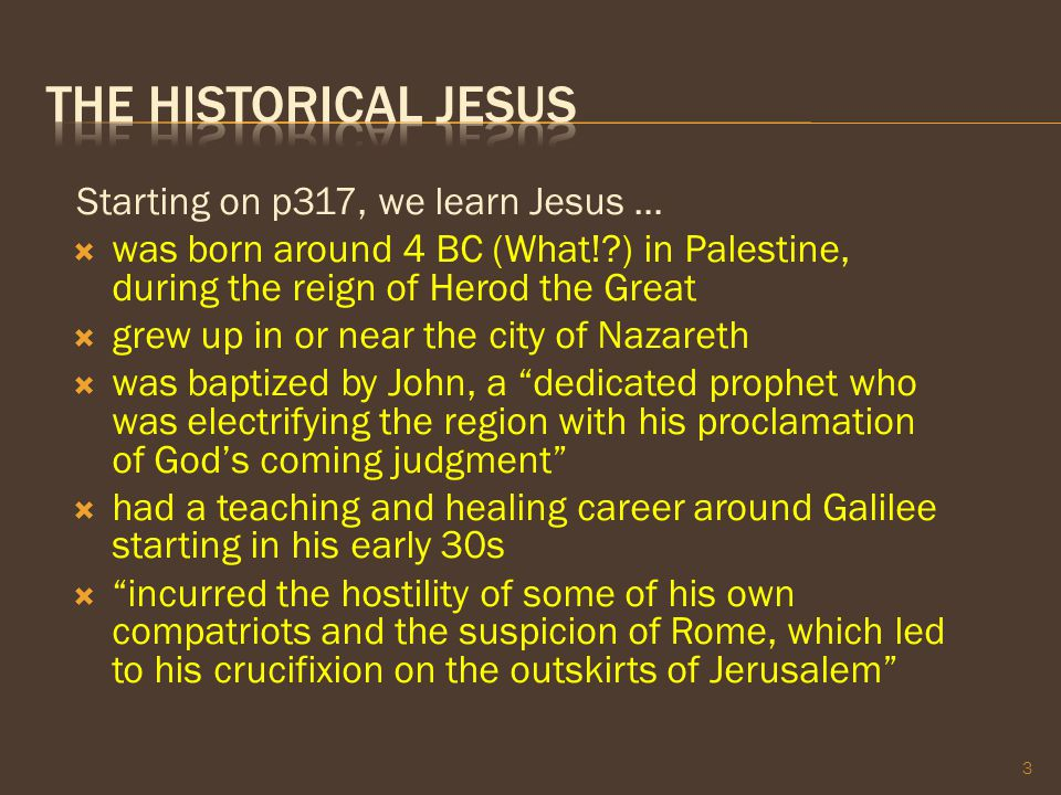 Starting on p317, we learn Jesus …  was born around 4 BC (What!?) in Palestine, during the reign of Herod the Great  grew up in or near the city of