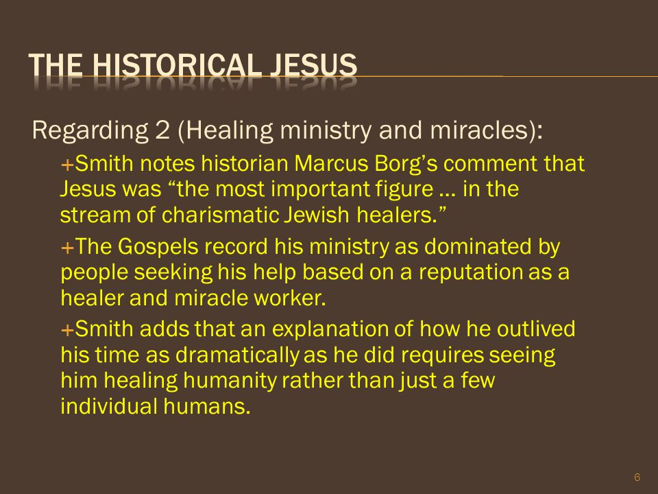 "Regarding 2 (Healing ministry and miracles):  Smith notes historian Marcus Borg's comment that Jesus was ""the most important figure … in the stream o"