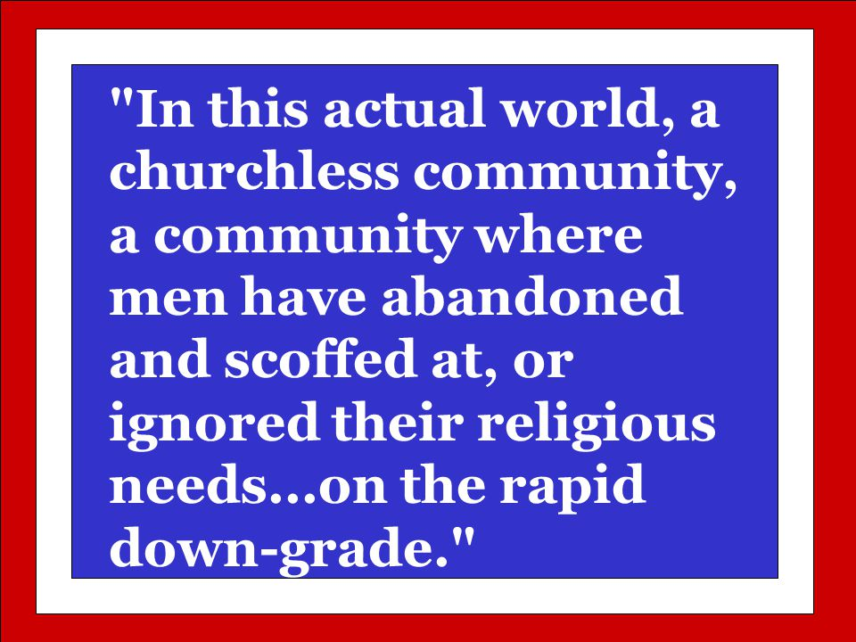 In this actual world, a churchless community, a community where men have abandoned and scoffed at, or ignored their religious needs...on the rapid down-grade.