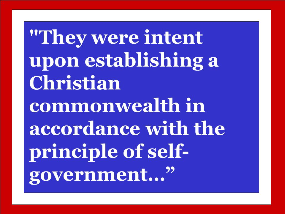 They were intent upon establishing a Christian commonwealth in accordance with the principle of self- government…