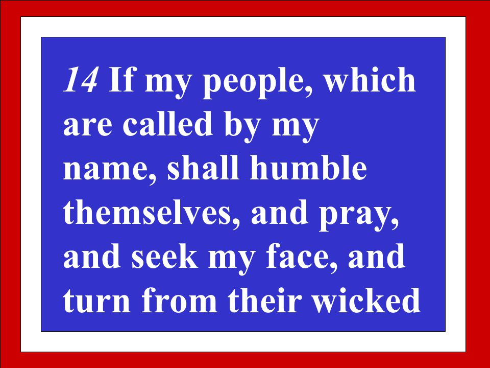 14 If my people, which are called by my name, shall humble themselves, and pray, and seek my face, and turn from their wicked