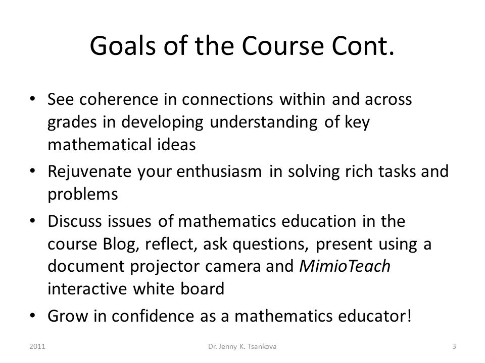 Goals of the Course Cont. See coherence in connections within and across grades in developing understanding of key mathematical ideas Rejuvenate your