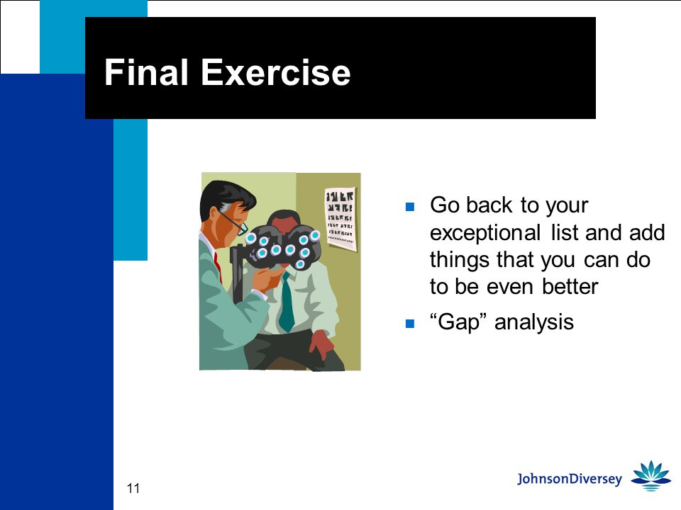 11 Final Exercise n Go back to your exceptional list and add things that you can do to be even better n Gap analysis