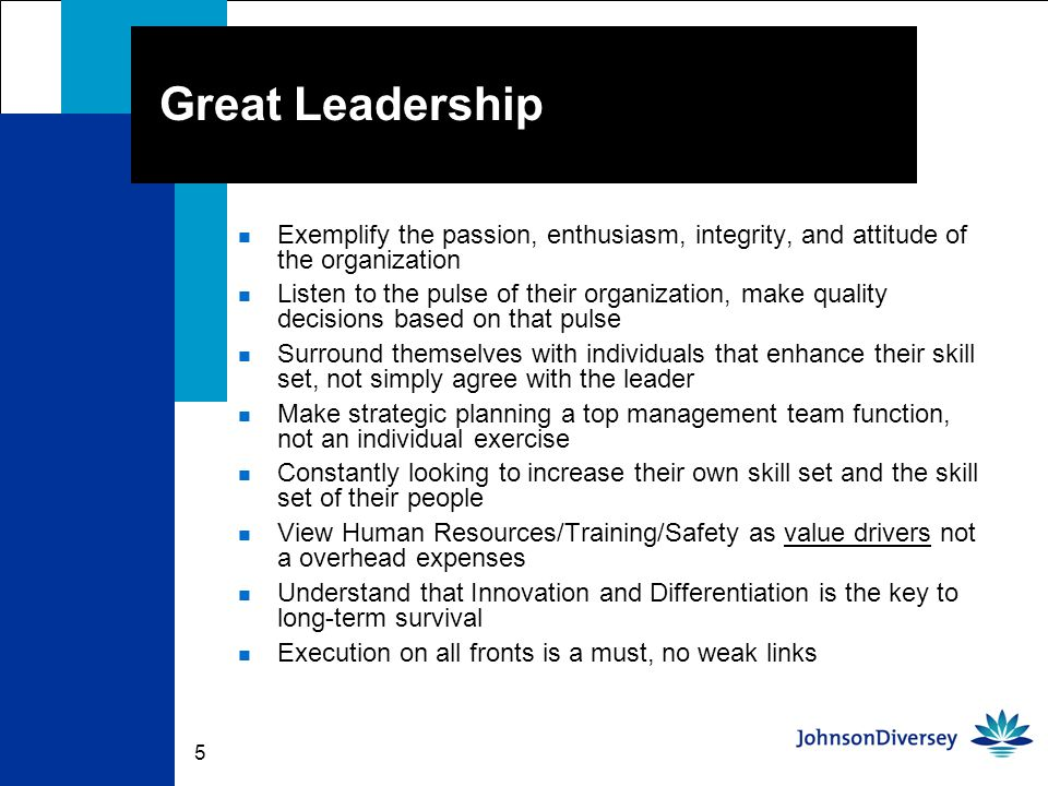 5 Great Leadership n Exemplify the passion, enthusiasm, integrity, and attitude of the organization n Listen to the pulse of their organization, make quality decisions based on that pulse n Surround themselves with individuals that enhance their skill set, not simply agree with the leader n Make strategic planning a top management team function, not an individual exercise n Constantly looking to increase their own skill set and the skill set of their people n View Human Resources/Training/Safety as value drivers not a overhead expenses n Understand that Innovation and Differentiation is the key to long-term survival n Execution on all fronts is a must, no weak links