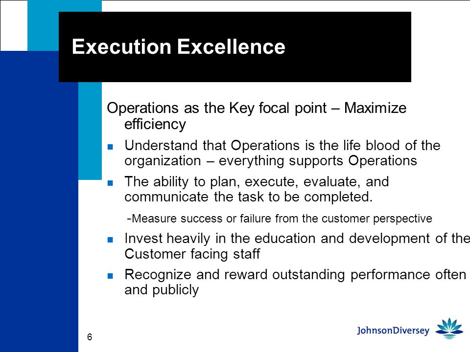 6 Execution Excellence Operations as the Key focal point – Maximize efficiency n Understand that Operations is the life blood of the organization – everything supports Operations n The ability to plan, execute, evaluate, and communicate the task to be completed.