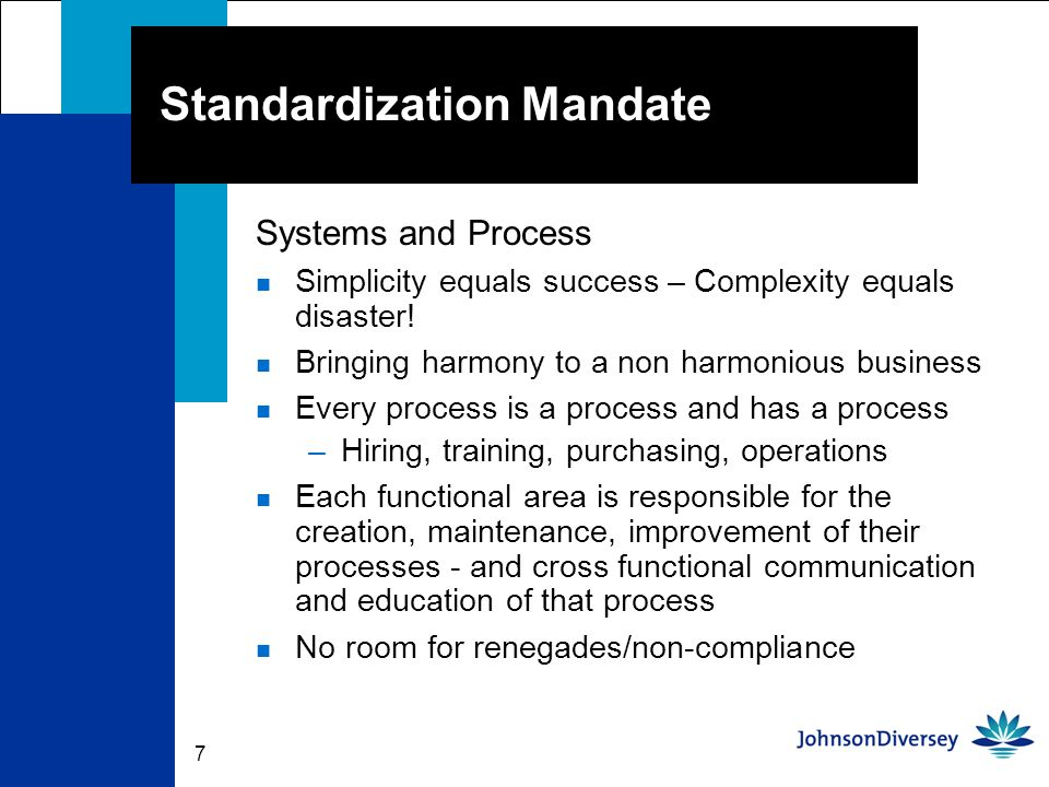 7 Standardization Mandate Systems and Process n Simplicity equals success – Complexity equals disaster.