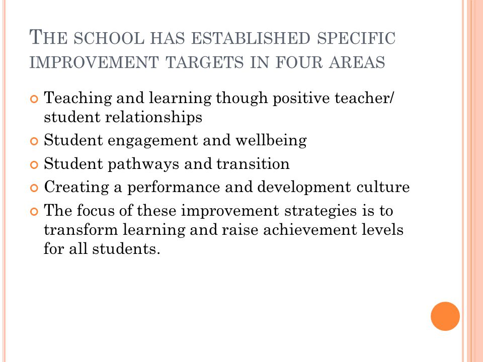 T HE SCHOOL HAS ESTABLISHED SPECIFIC IMPROVEMENT TARGETS IN FOUR AREAS Teaching and learning though positive teacher/ student relationships Student engagement and wellbeing Student pathways and transition Creating a performance and development culture The focus of these improvement strategies is to transform learning and raise achievement levels for all students.