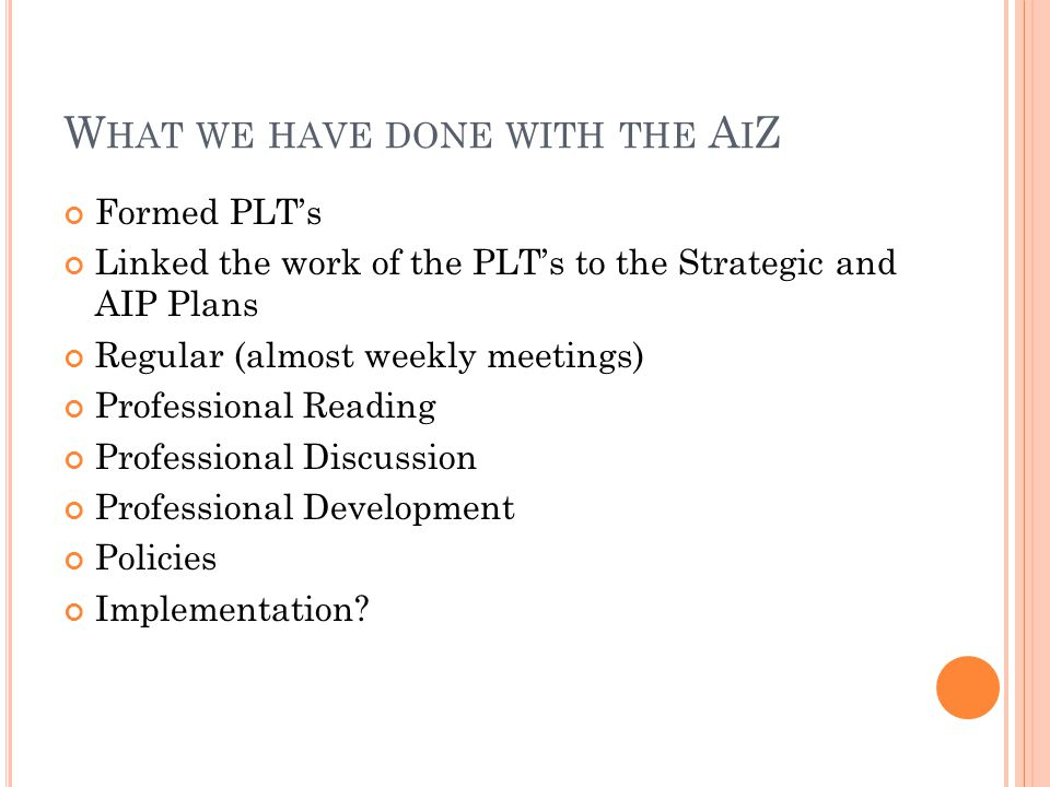 W HAT WE HAVE DONE WITH THE A I Z Formed PLT's Linked the work of the PLT's to the Strategic and AIP Plans Regular (almost weekly meetings) Professional Reading Professional Discussion Professional Development Policies Implementation