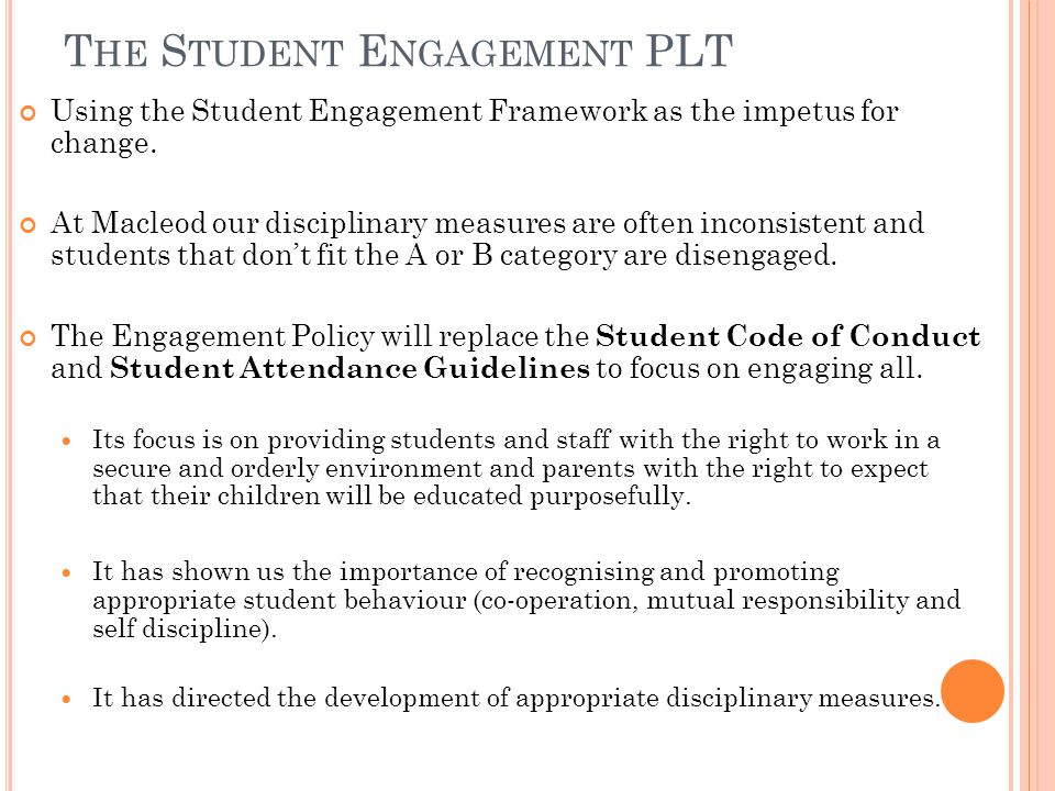 T HE S TUDENT E NGAGEMENT PLT Using the Student Engagement Framework as the impetus for change. At Macleod our disciplinary measures are often inconsi