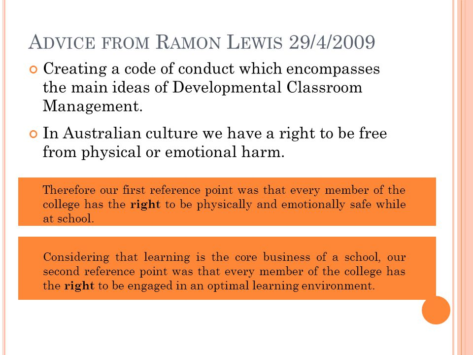A DVICE FROM R AMON L EWIS 29/4/2009 Creating a code of conduct which encompasses the main ideas of Developmental Classroom Management. In Australian