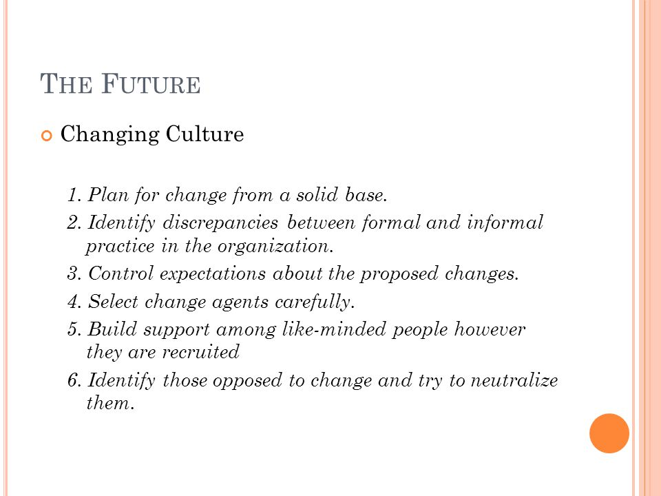 T HE F UTURE Changing Culture 1. Plan for change from a solid base. 2. Identify discrepancies between formal and informal practice in the organization