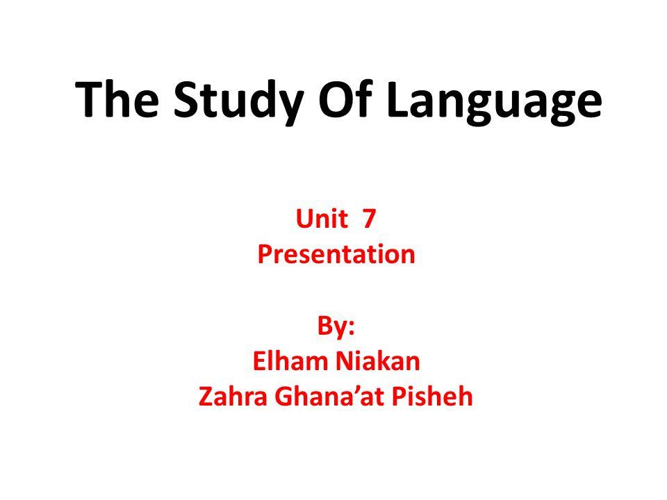 The Study Of Language Unit 7 Presentation By: Elham Niakan Zahra Ghana'at Pisheh