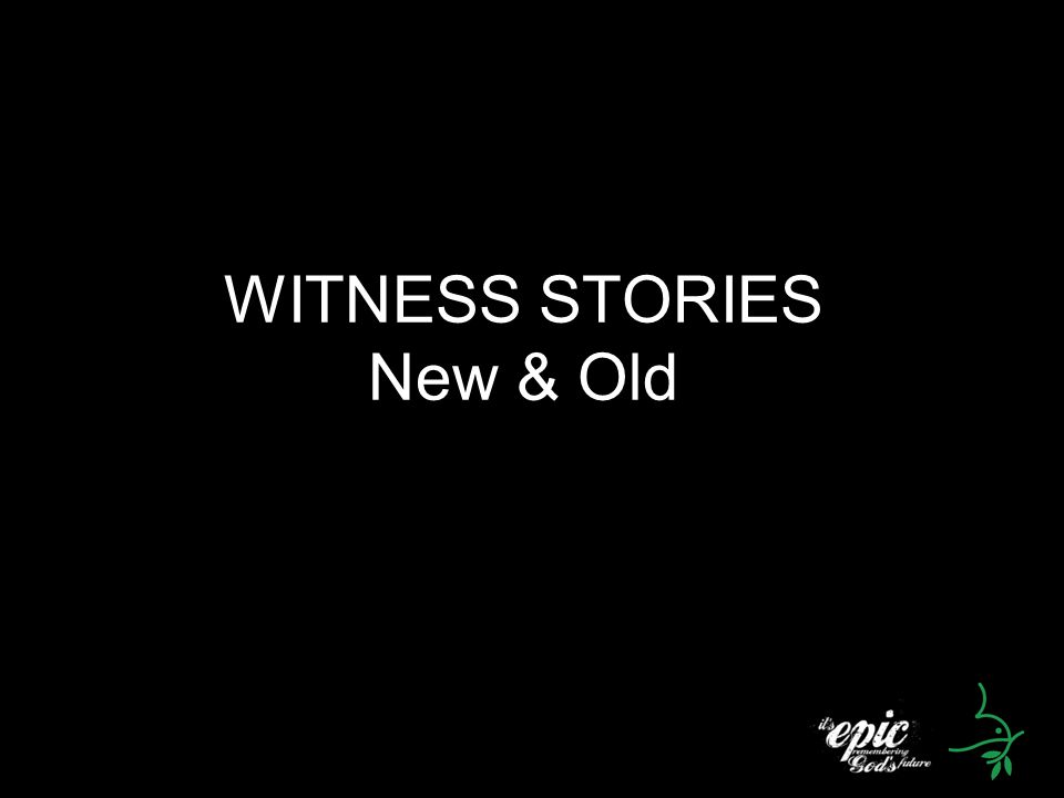 WITNESS STORIES New & Old