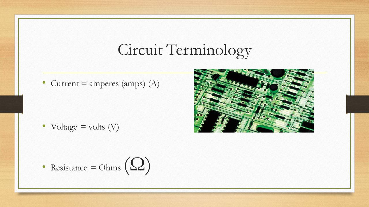Circuit Terminology Current = The amount of electrons flowing in a wire Voltage = The force that pushes electrons through a wire The stronger the forc