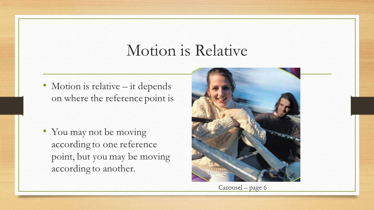 Motion is Relative Motion is relative – it depends on where the reference point is You may not be moving according to one reference point, but you may be moving according to another.