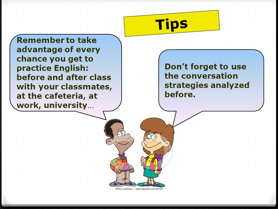 Remember to take advantage of every chance you get to practice English: before and after class with your classmates, at the cafeteria, at work, university… Don't forget to use the conversation strategies analyzed before.