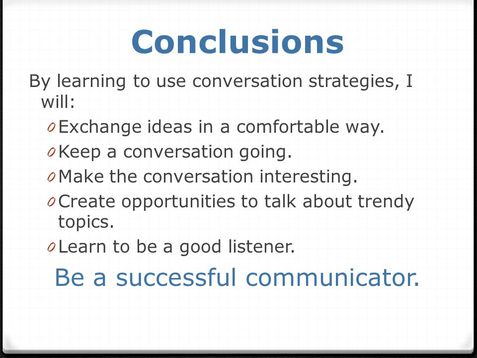 Conclusions By learning to use conversation strategies, I will: 0 Exchange ideas in a comfortable way.