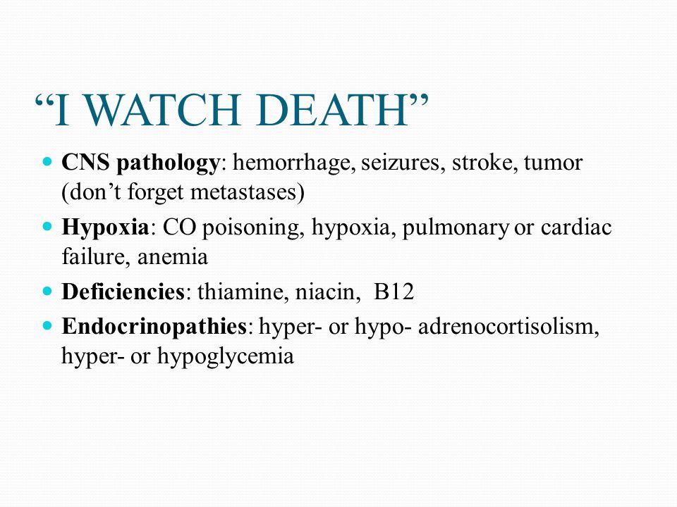 """I WATCH DEATH"" CNS pathology: hemorrhage, seizures, stroke, tumor (don't forget metastases) Hypoxia: CO poisoning, hypoxia, pulmonary or cardiac fail"
