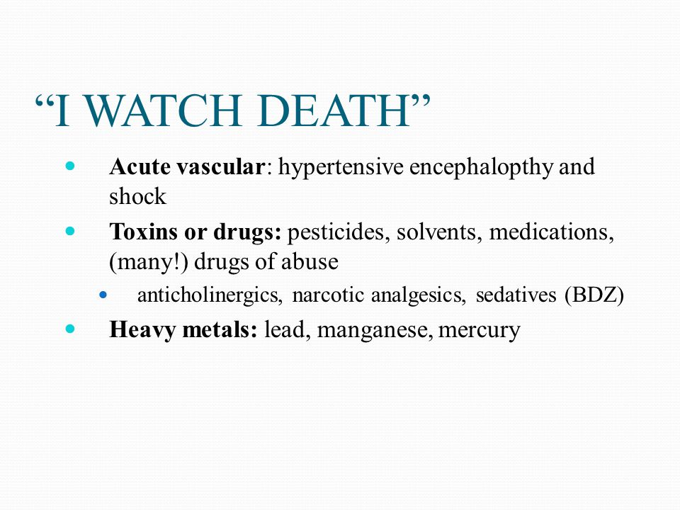 """""""I WATCH DEATH"""" Acute vascular: hypertensive encephalopthy and shock Toxins or drugs: pesticides, solvents, medications, (many!) drugs of abuse antich"""