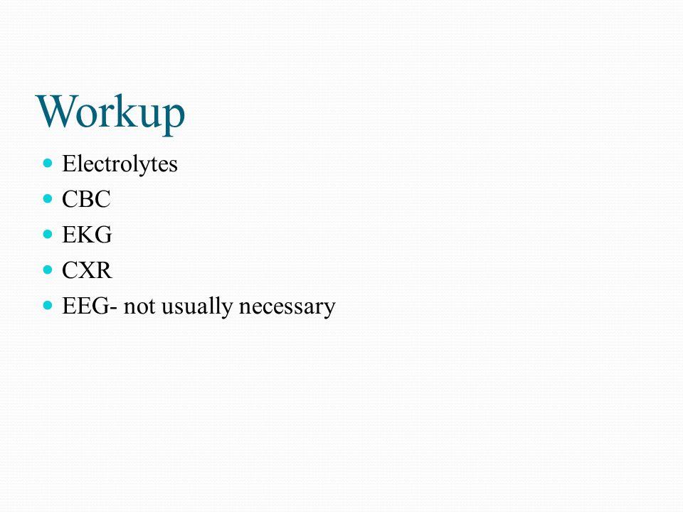 Workup Electrolytes CBC EKG CXR EEG- not usually necessary