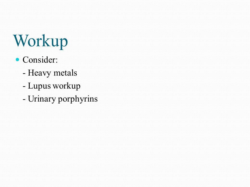 Workup Consider: - Heavy metals - Lupus workup - Urinary porphyrins