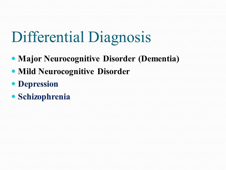 Differential Diagnosis Major Neurocognitive Disorder (Dementia) Mild Neurocognitive Disorder Depression Schizophrenia