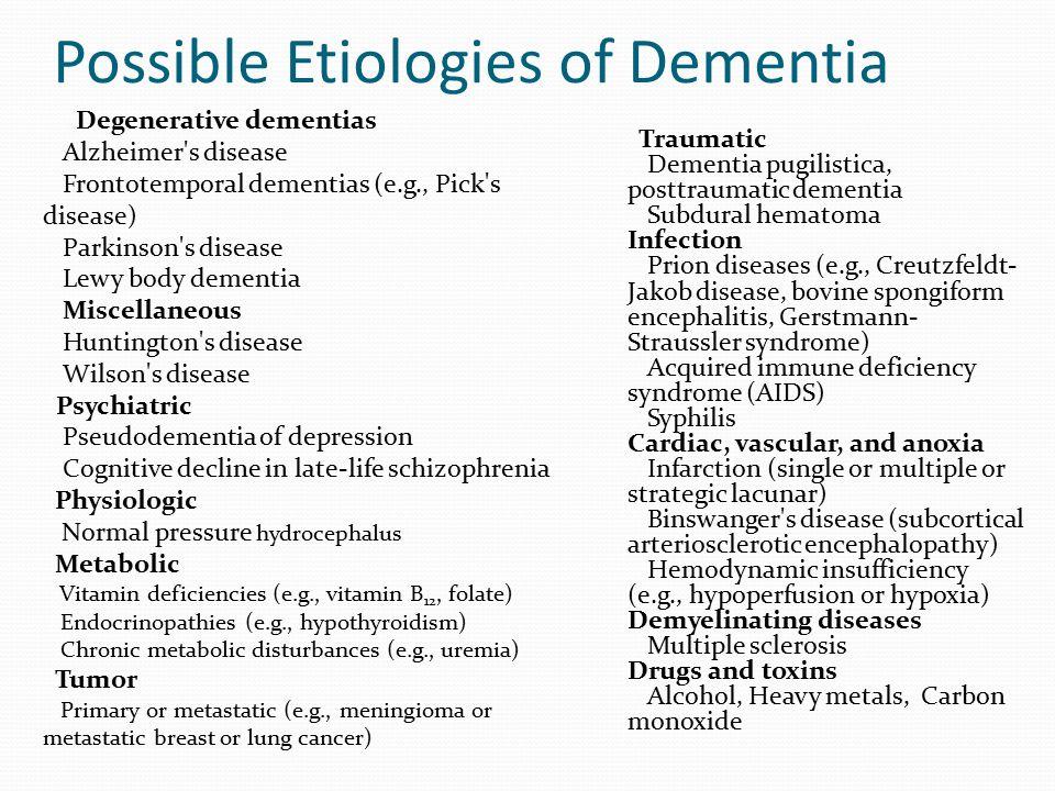 Possible Etiologies of Dementia Degenerative dementias Alzheimer's disease Frontotemporal dementias (e.g., Pick's disease) Parkinson's disease Lewy bo