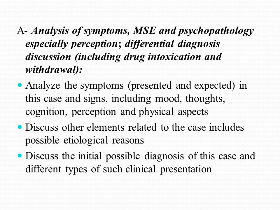 A- Analysis of symptoms, MSE and psychopathology especially perception; differential diagnosis discussion (including drug intoxication and withdrawal)
