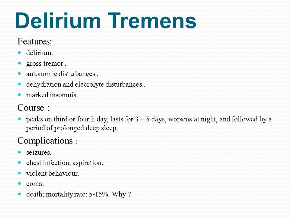 Delirium Tremens Features: delirium. gross tremor. autonomic disturbances. dehydration and elecrolyte disturbances.. marked insomnia. Course : peaks o