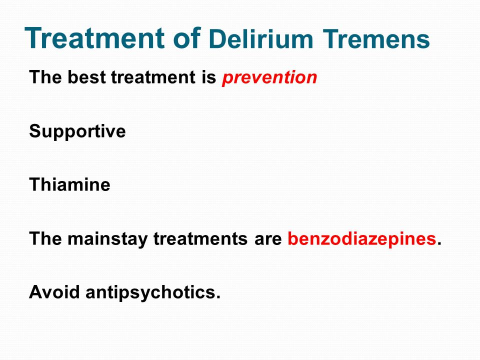 Treatment of Delirium Tremens The best treatment is prevention Supportive Thiamine The mainstay treatments are benzodiazepines. Avoid antipsychotics.