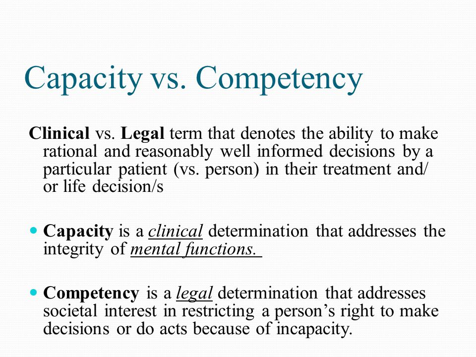 Capacity vs. Competency Clinical vs. Legal term that denotes the ability to make rational and reasonably well informed decisions by a particular patie